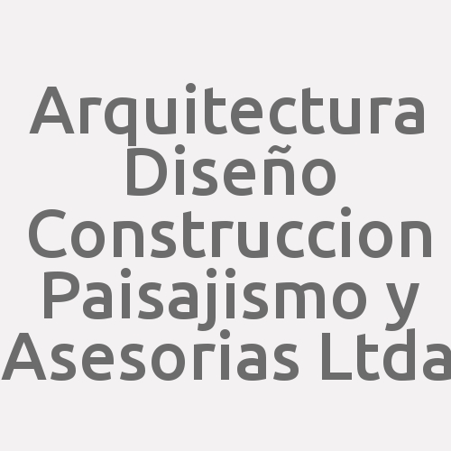 Arquitectura Diseño Construccion Paisajismo y Asesorias Ltda
